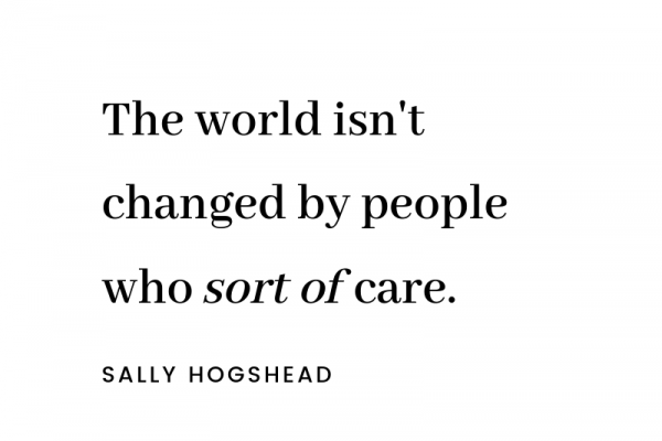 The world isn't changed by people who sort-of care.